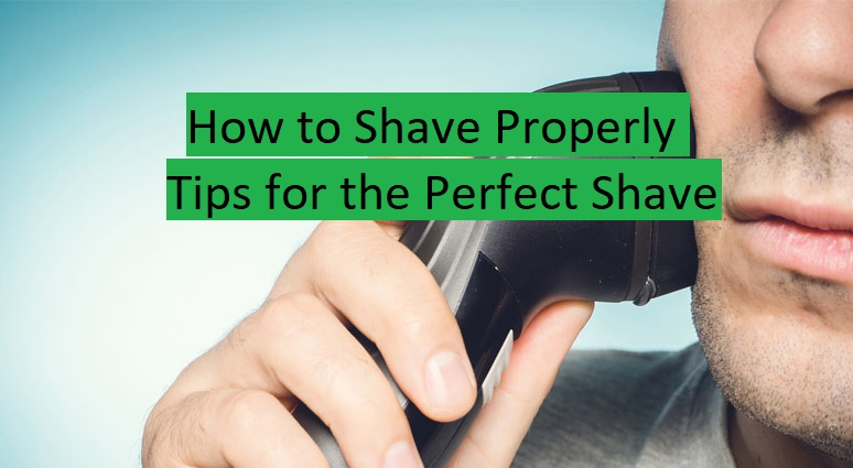How to Shave Properly: Tips for the Perfect Shave